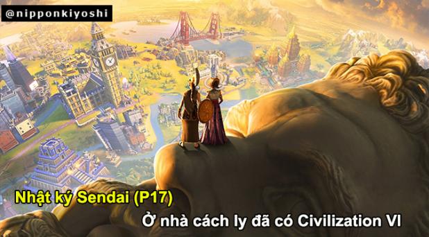 Nhật ký Sendai (P17): Ở nhà cách ly đã có CivilizationVI